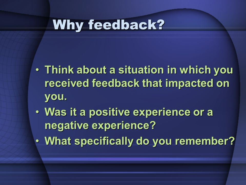Why feedback Think about a situation in which you received feedback that impacted on you. Was it a positive experience or a negative experience