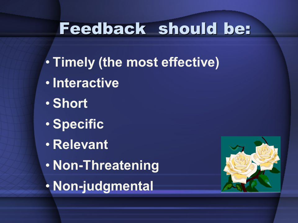 Feedback should be: Timely (the most effective) Interactive Short