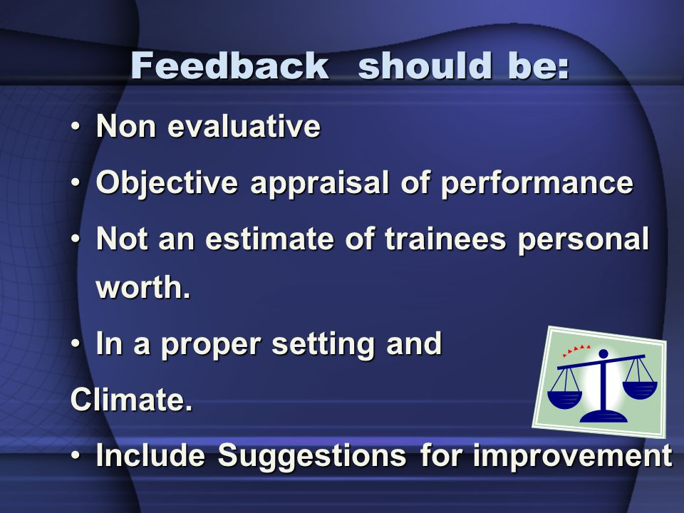 Feedback should be: Non evaluative Objective appraisal of performance