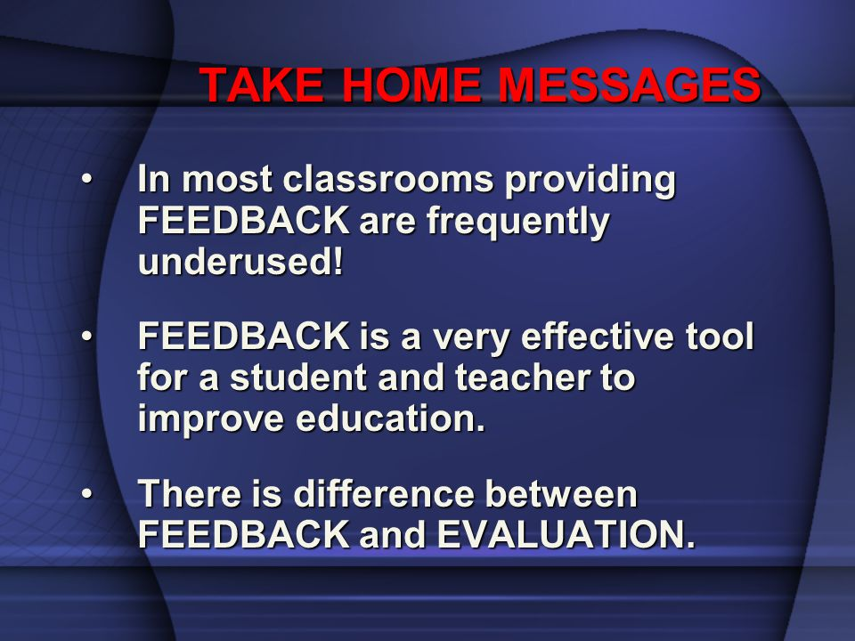 TAKE HOME MESSAGES In most classrooms providing FEEDBACK are frequently underused!