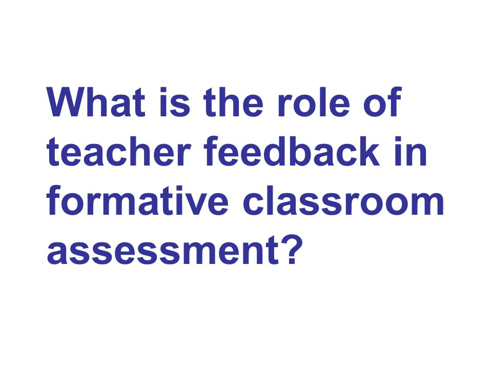 What is the role of teacher feedback in formative classroom assessment