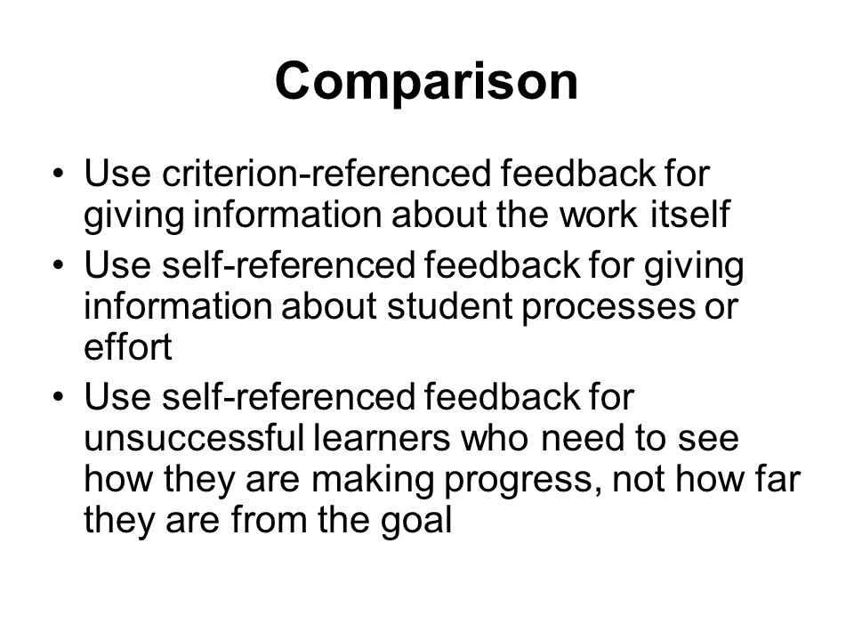 Comparison Use criterion-referenced feedback for giving information about the work itself.
