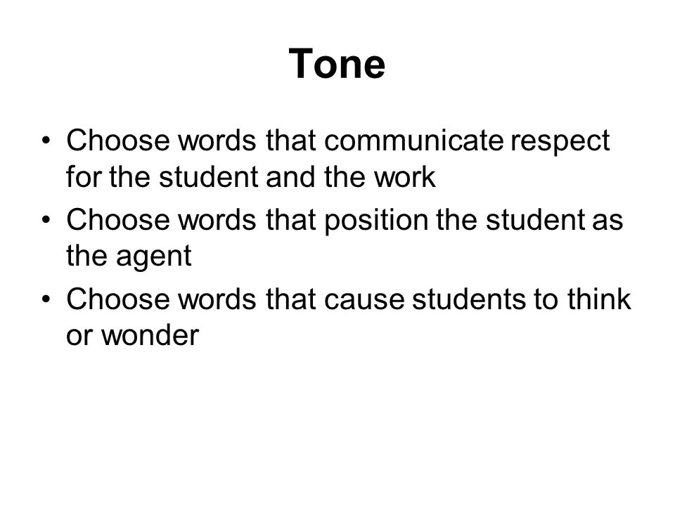 Tone Choose words that communicate respect for the student and the work. Choose words that position the student as the agent.