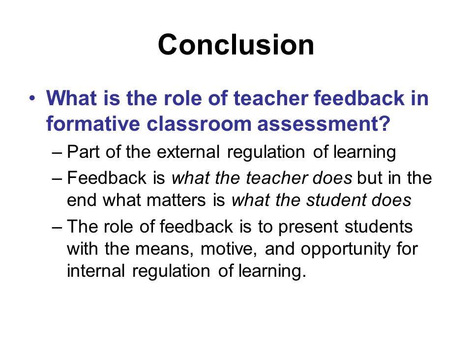 Conclusion What is the role of teacher feedback in formative classroom assessment Part of the external regulation of learning.