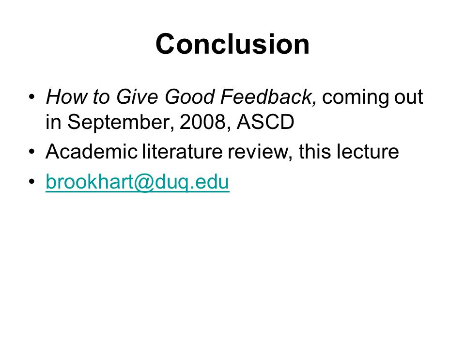 Conclusion How to Give Good Feedback, coming out in September, 2008, ASCD. Academic literature review, this lecture.