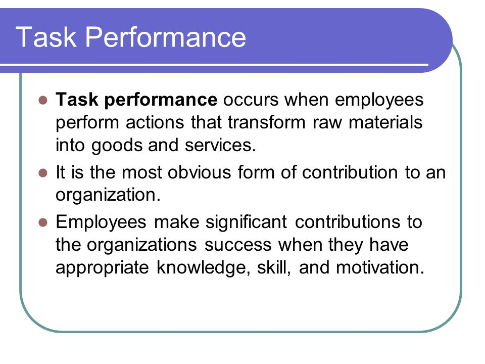 Task Performance Task performance occurs when employees perform actions that transform raw materials into goods and services.