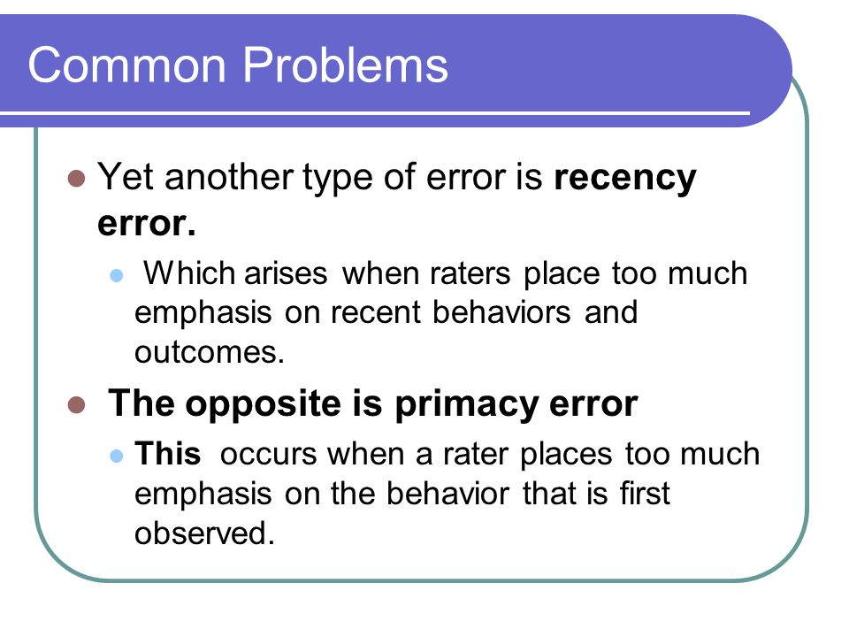 Common Problems Yet another type of error is recency error.