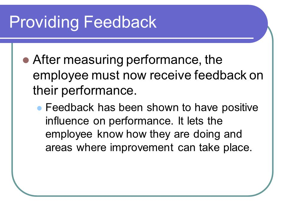 Providing Feedback After measuring performance, the employee must now receive feedback on their performance.