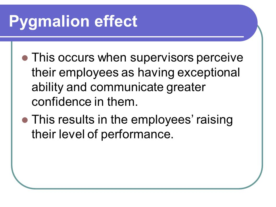 Pygmalion effect This occurs when supervisors perceive their employees as having exceptional ability and communicate greater confidence in them.