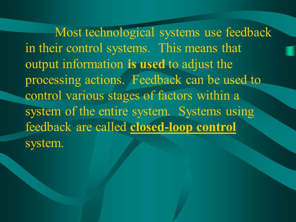 Most technological systems use feedback in their control systems