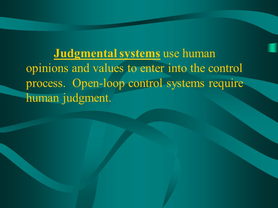 Judgmental systems use human opinions and values to enter into the control process.