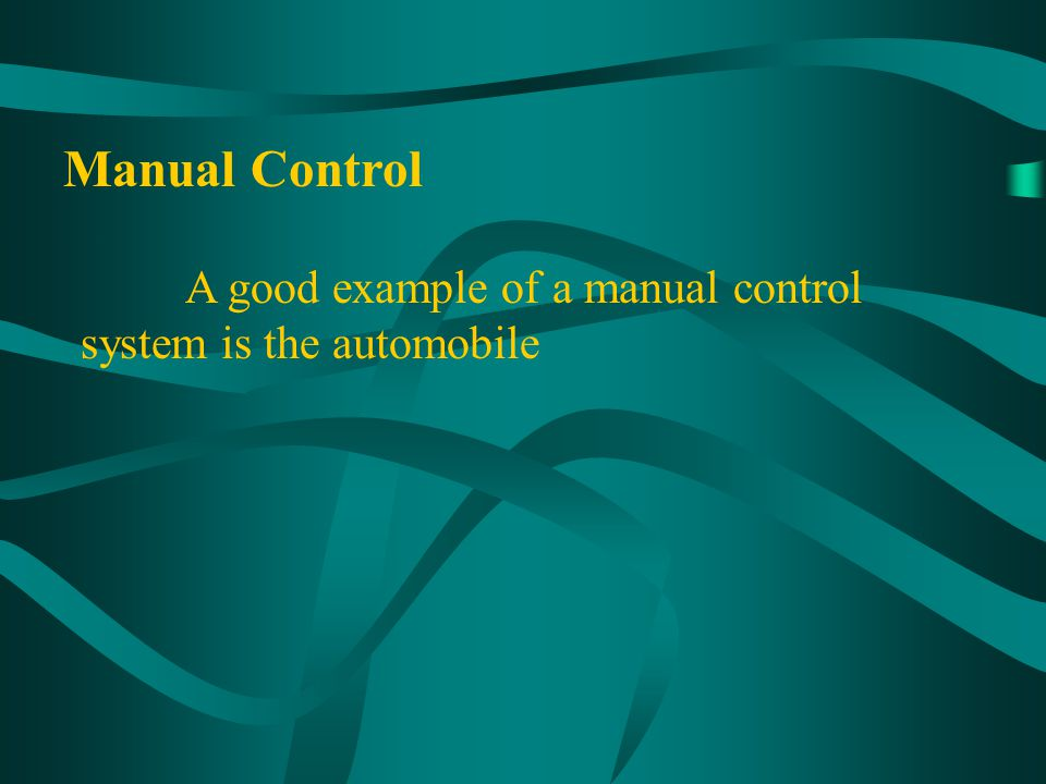 Manual Control A good example of a manual control system is the automobile