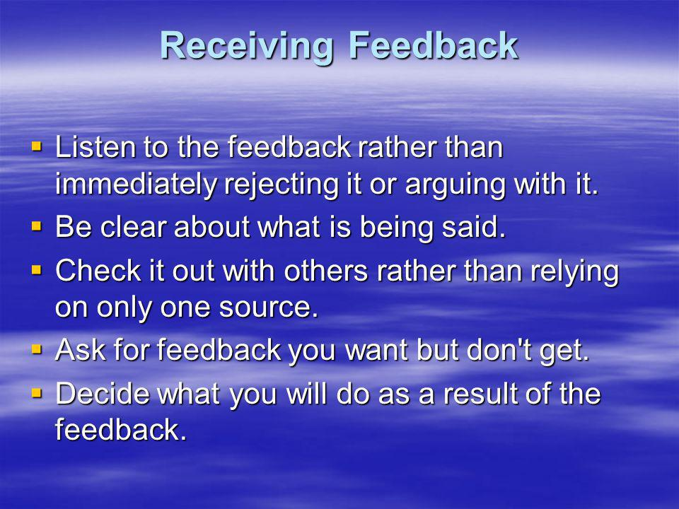 Receiving Feedback Listen to the feedback rather than immediately rejecting it or arguing with it. Be clear about what is being said.