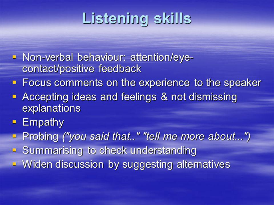 Listening skills Non-verbal behaviour: attention/eye-contact/positive feedback. Focus comments on the experience to the speaker.