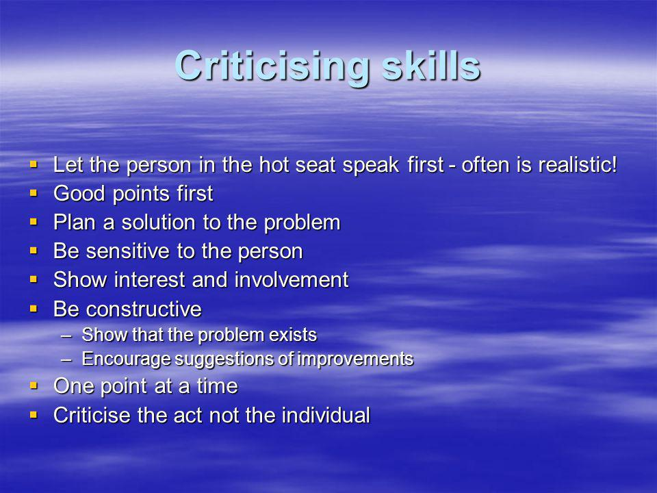 Criticising skills Let the person in the hot seat speak first - often is realistic! Good points first.