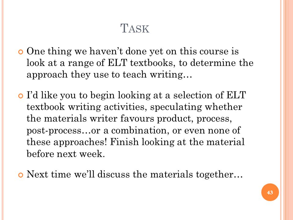 Task One thing we haven't done yet on this course is look at a range of ELT textbooks, to determine the approach they use to teach writing…