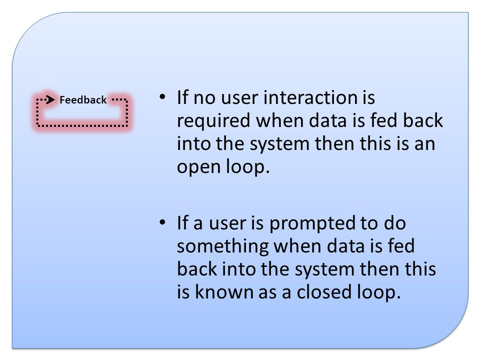 If no user interaction is required when data is fed back into the system then this is an open loop.