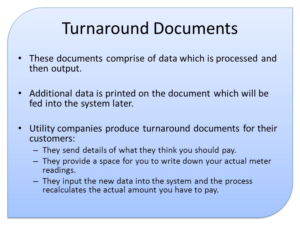 Turnaround Documents These documents comprise of data which is processed and then output.