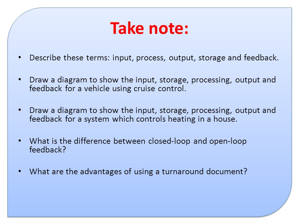 Take note: Describe these terms: input, process, output, storage and feedback.