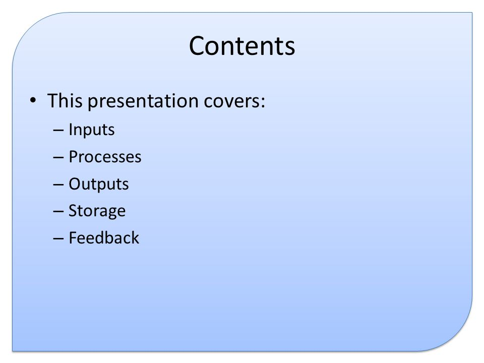 Contents This presentation covers: Inputs Processes Outputs Storage