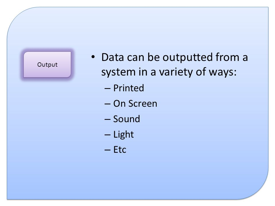 Data can be outputted from a system in a variety of ways: