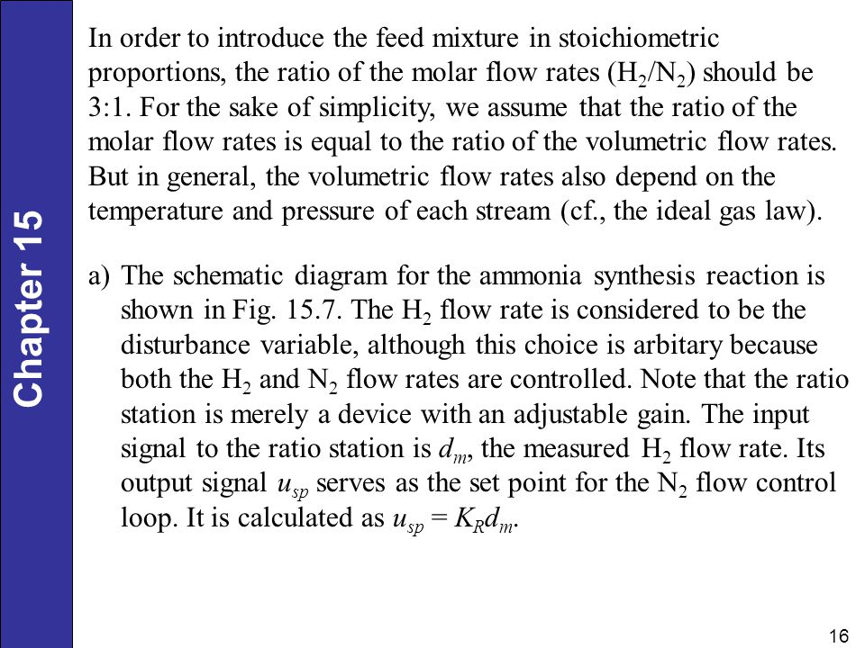 In order to introduce the feed mixture in stoichiometric proportions, the ratio of the molar flow rates (H2/N2) should be 3:1. For the sake of simplicity, we assume that the ratio of the molar flow rates is equal to the ratio of the volumetric flow rates. But in general, the volumetric flow rates also depend on the temperature and pressure of each stream (cf., the ideal gas law).