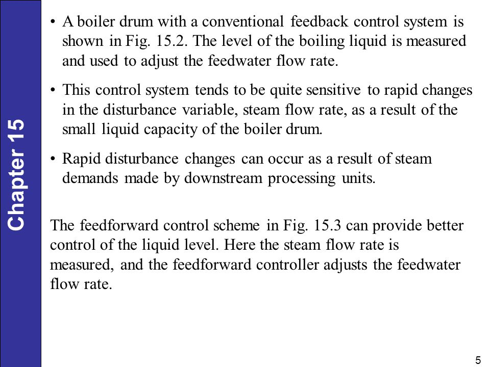 A boiler drum with a conventional feedback control system is shown in Fig. 15.2. The level of the boiling liquid is measured and used to adjust the feedwater flow rate.