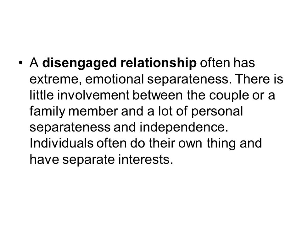 A disengaged relationship often has extreme, emotional separateness