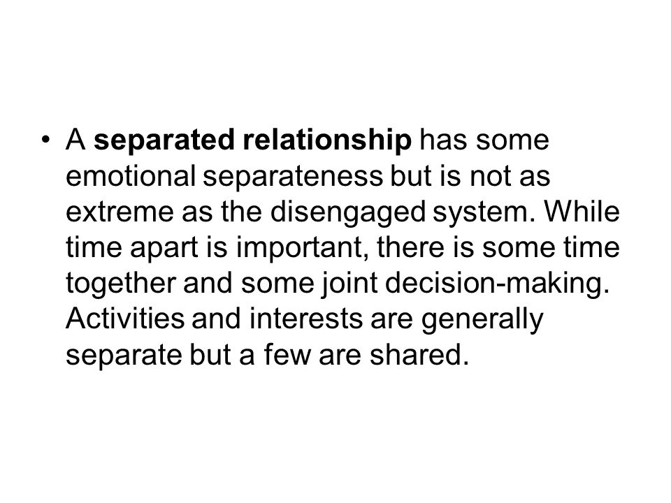 A separated relationship has some emotional separateness but is not as extreme as the disengaged system.