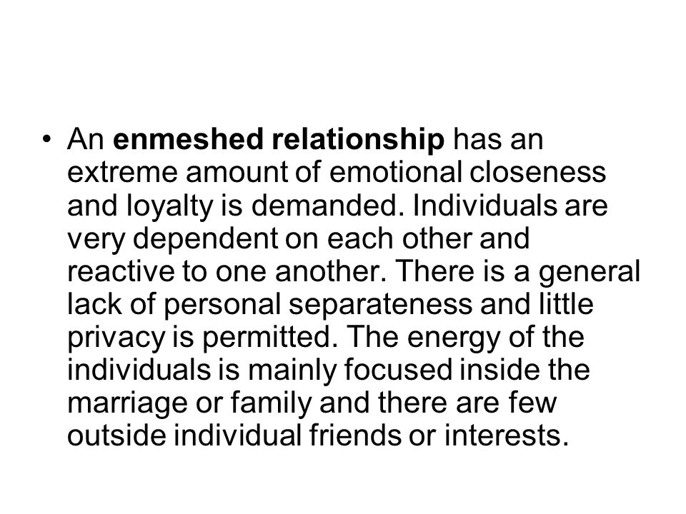 An enmeshed relationship has an extreme amount of emotional closeness and loyalty is demanded.