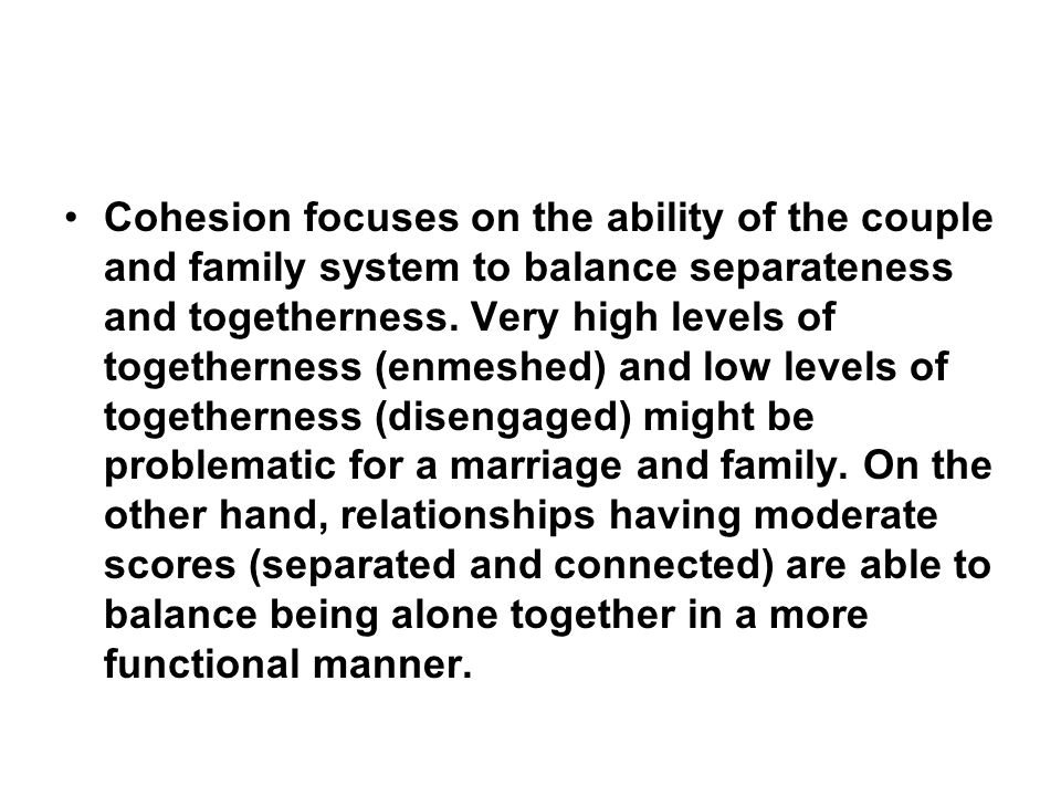 Cohesion focuses on the ability of the couple and family system to balance separateness and togetherness.