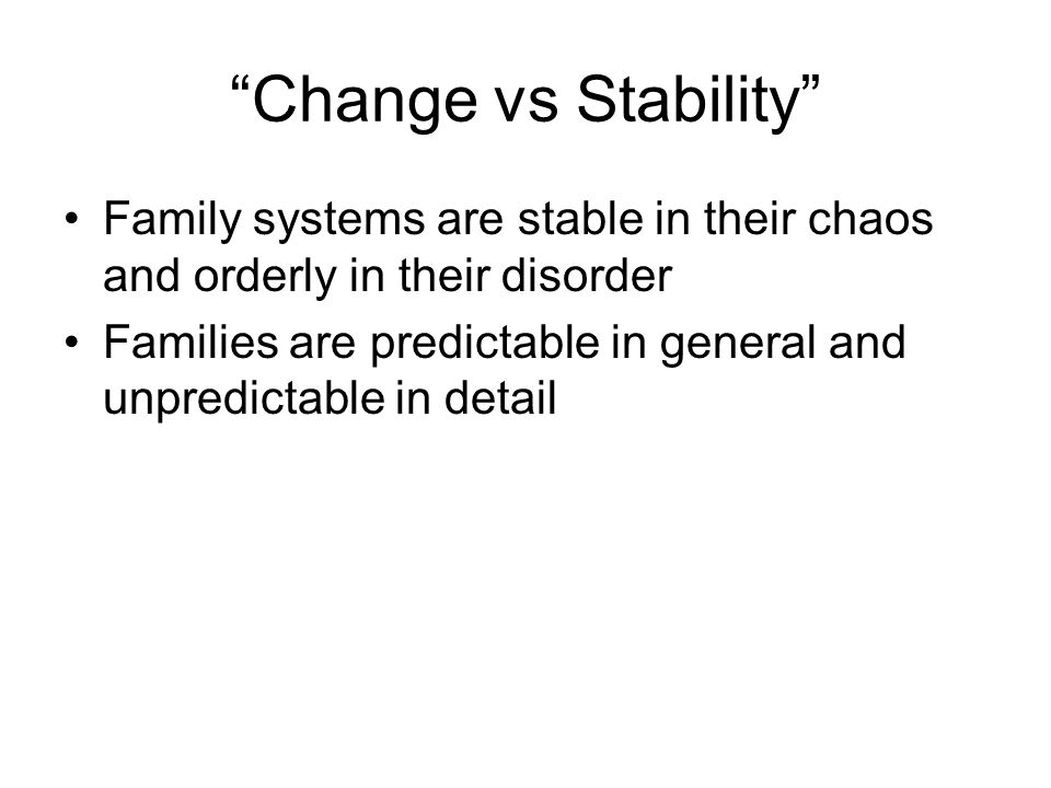 Change vs Stability Family systems are stable in their chaos and orderly in their disorder.