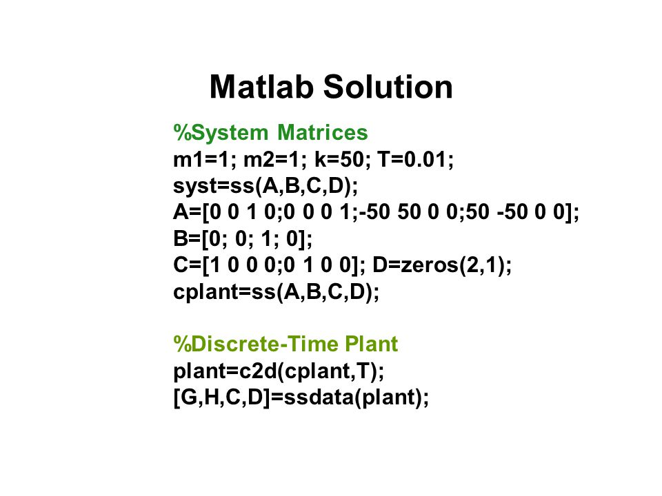 Matlab Solution %System Matrices m1=1; m2=1; k=50; T=0.01;