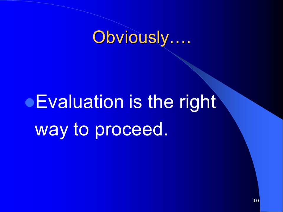 Evaluation is the right way to proceed.