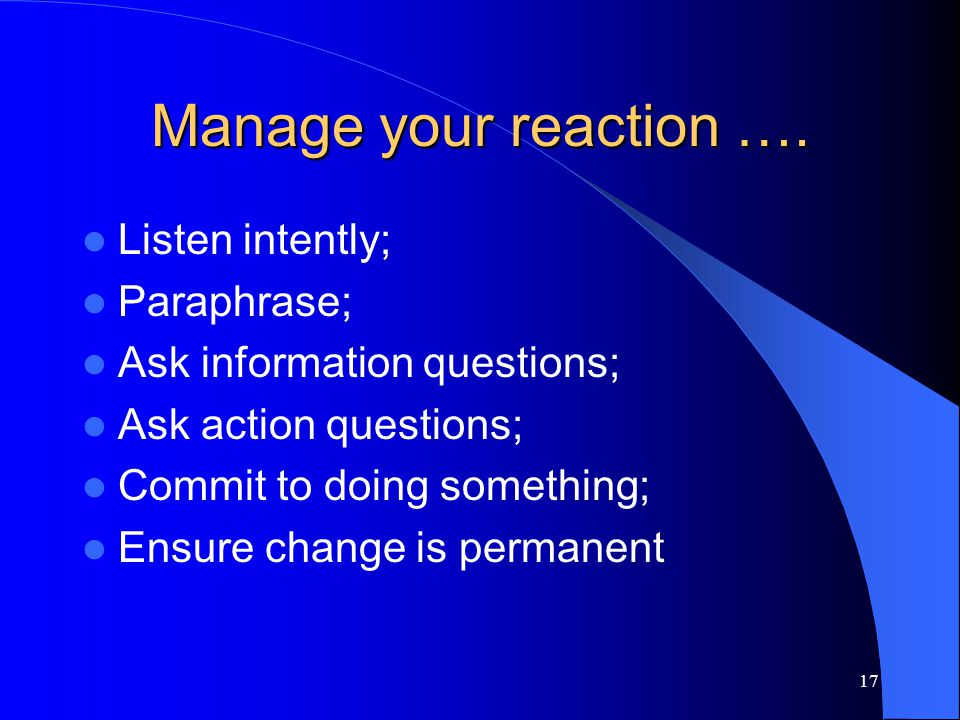 Manage your reaction …. Listen intently; Paraphrase;
