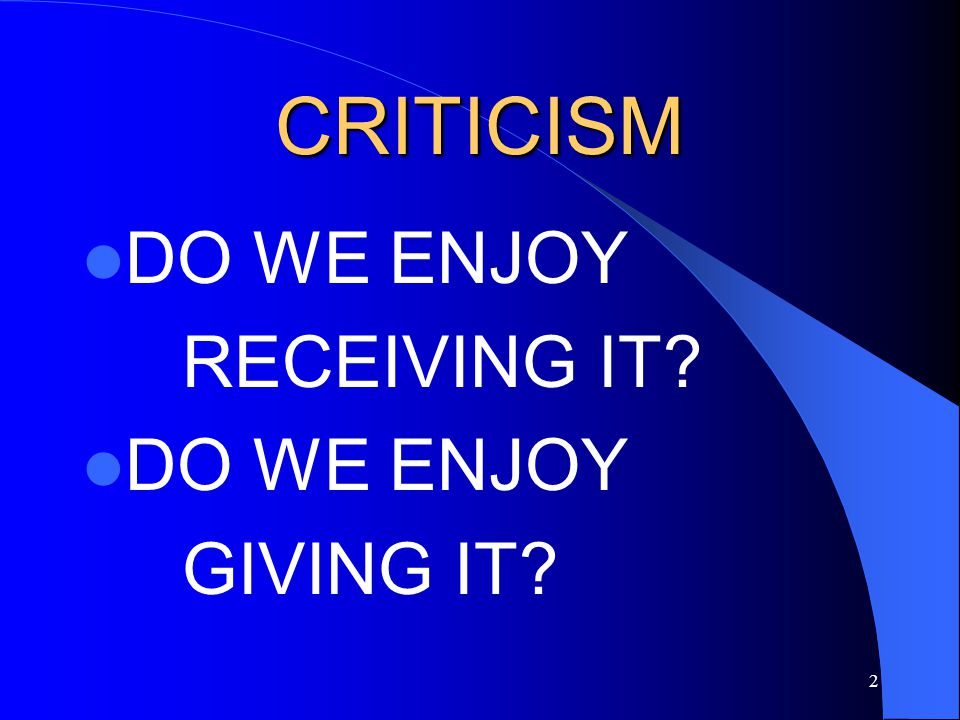 CRITICISM DO WE ENJOY RECEIVING IT GIVING IT