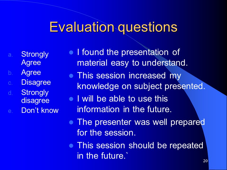 Evaluation questions I found the presentation of material easy to understand. This session increased my knowledge on subject presented.