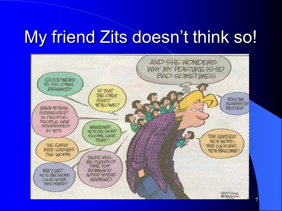 My friend Zits doesn't think so!