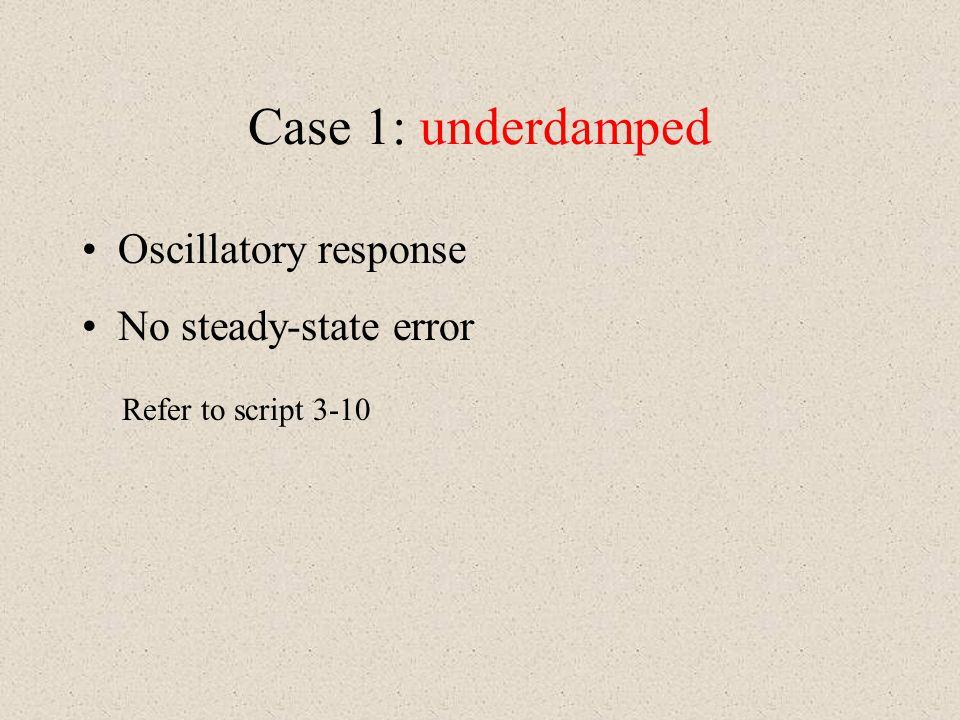 Case 1: underdamped Oscillatory response No steady-state error