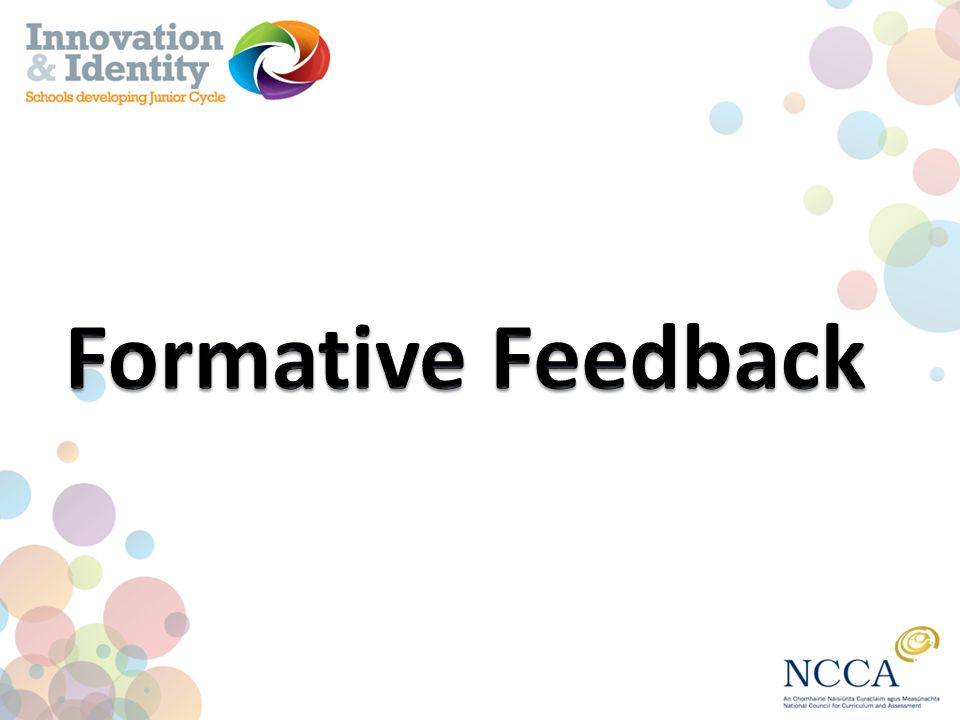 Formative Feedback A central purpose of assessment in the new Junior Cycle is to support learning. Quality feedback is an essential element of this.