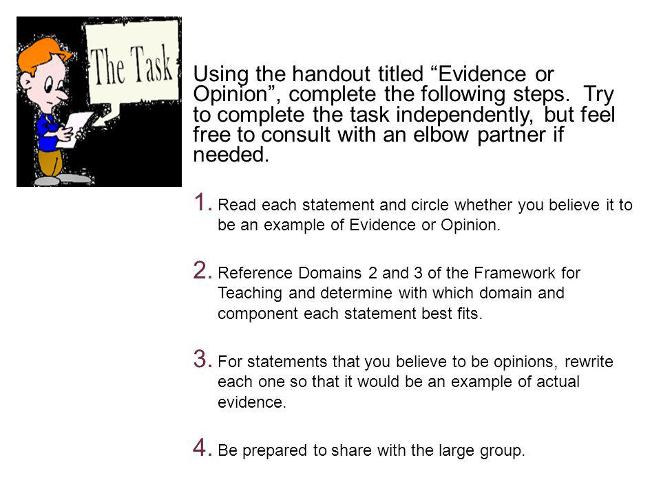 Using the handout titled Evidence or Opinion , complete the following steps. Try to complete the task independently, but feel free to consult with an elbow partner if needed.
