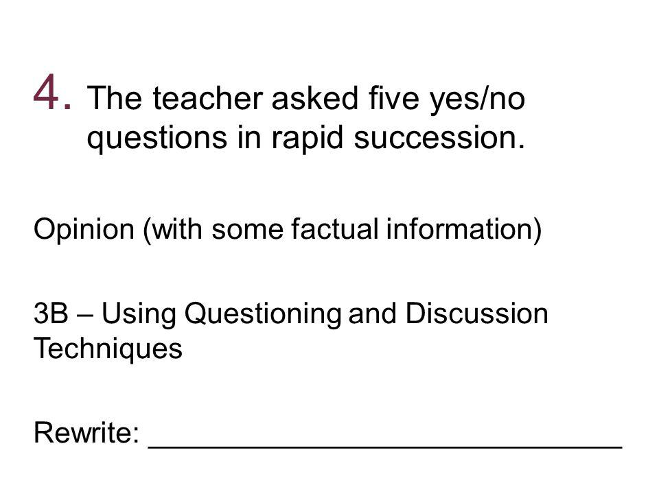 The teacher asked five yes/no questions in rapid succession.
