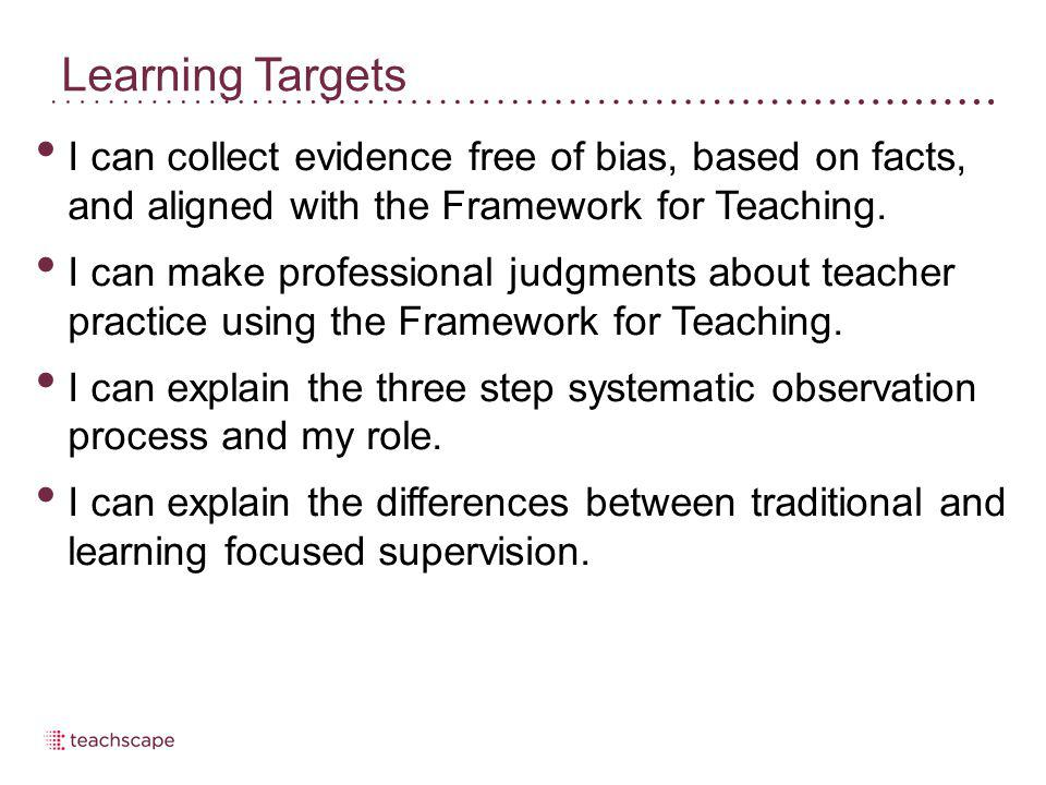 Learning Targets I can collect evidence free of bias, based on facts, and aligned with the Framework for Teaching.