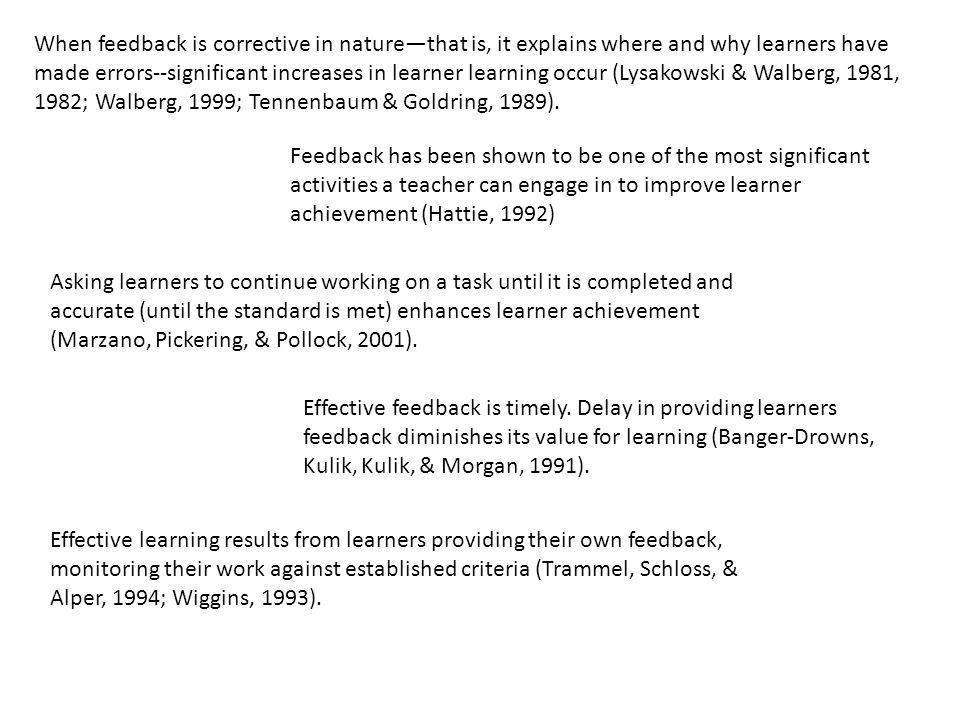 When feedback is corrective in nature—that is, it explains where and why learners have made errors--significant increases in learner learning occur (Lysakowski & Walberg, 1981, 1982; Walberg, 1999; Tennenbaum & Goldring, 1989).
