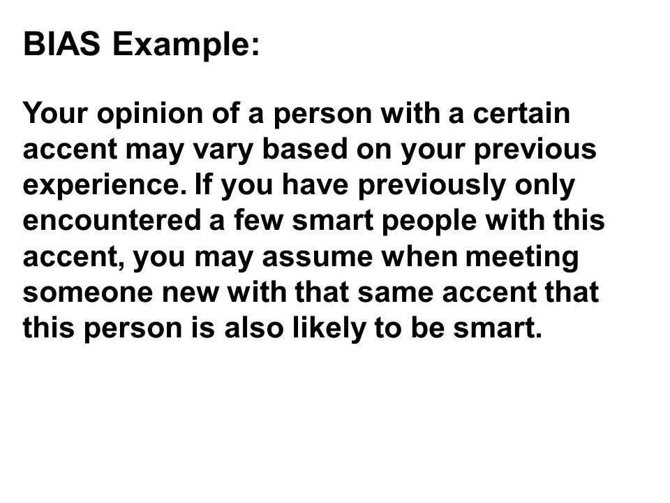 BIAS Example: Your opinion of a person with a certain accent may vary based on your previous experience. If you have previously only encountered a few smart people with this accent, you may assume when meeting someone new with that same accent that this person is also likely to be smart.