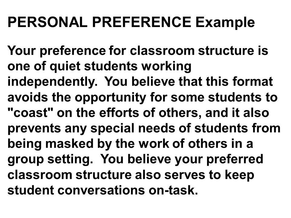PERSONAL PREFERENCE Example Your preference for classroom structure is one of quiet students working independently. You believe that this format avoids the opportunity for some students to coast on the efforts of others, and it also prevents any special needs of students from being masked by the work of others in a group setting. You believe your preferred classroom structure also serves to keep student conversations on-task.