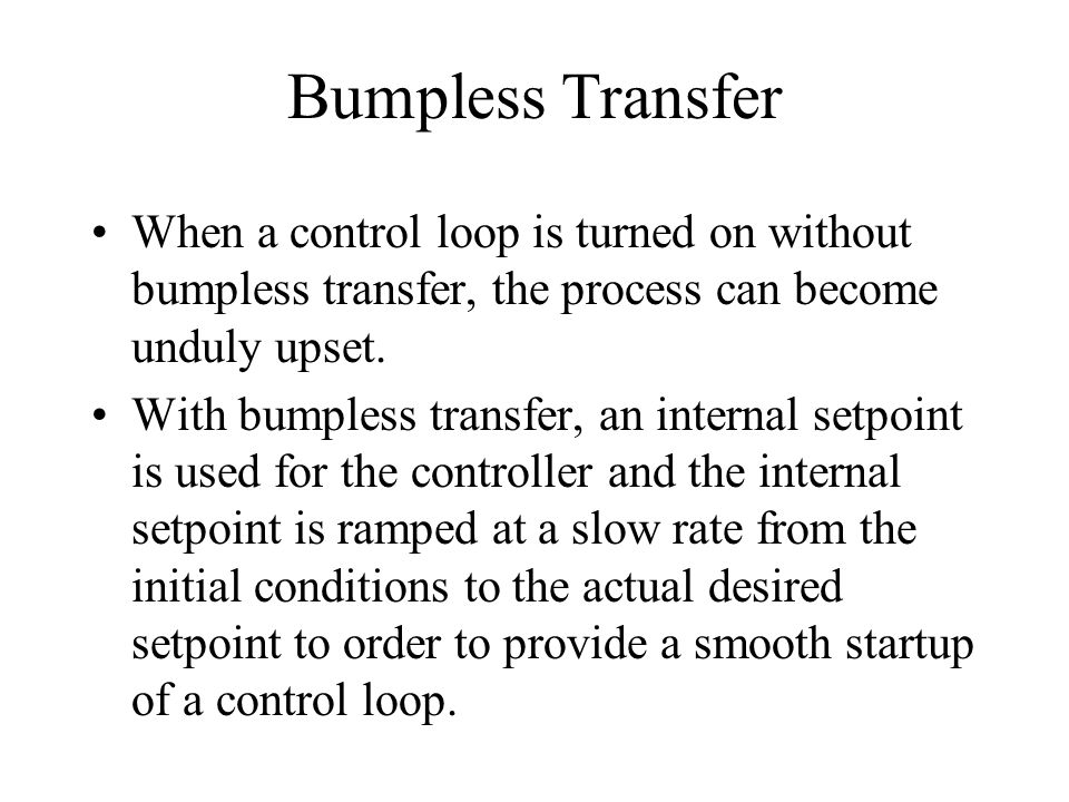 Bumpless Transfer When a control loop is turned on without bumpless transfer, the process can become unduly upset.
