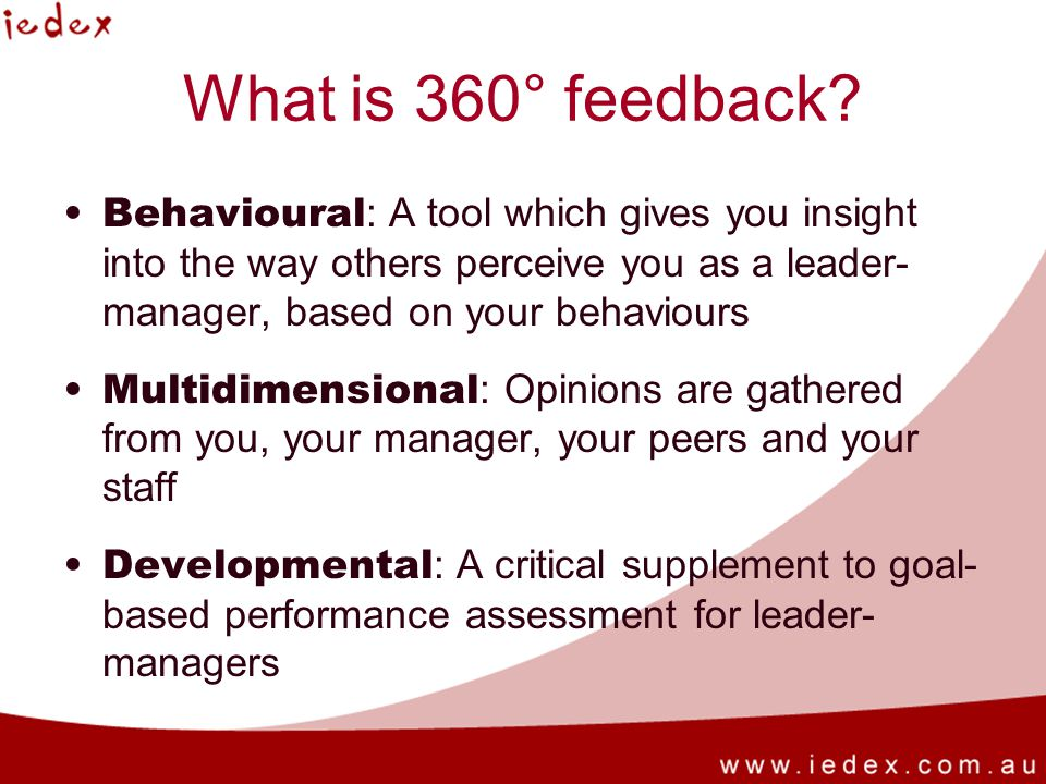 What is 360° feedback Behavioural: A tool which gives you insight into the way others perceive you as a leader-manager, based on your behaviours.