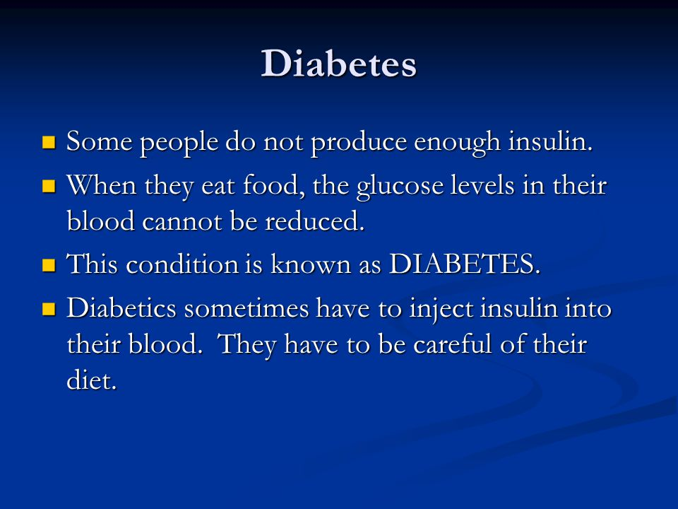Diabetes Some people do not produce enough insulin.
