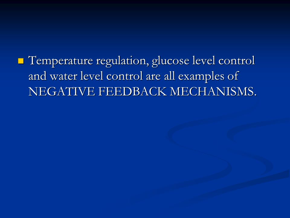 Temperature regulation, glucose level control and water level control are all examples of NEGATIVE FEEDBACK MECHANISMS.